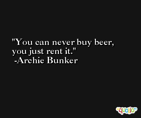 You can never buy beer, you just rent it. -Archie Bunker