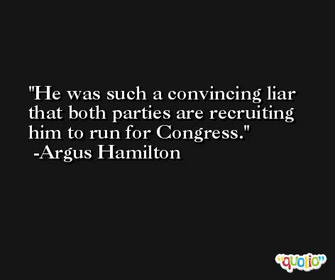 He was such a convincing liar that both parties are recruiting him to run for Congress. -Argus Hamilton