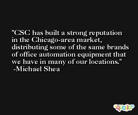 CSC has built a strong reputation in the Chicago-area market, distributing some of the same brands of office automation equipment that we have in many of our locations. -Michael Shea