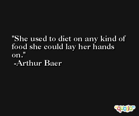 She used to diet on any kind of food she could lay her hands on. -Arthur Baer