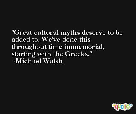Great cultural myths deserve to be added to. We've done this throughout time immemorial, starting with the Greeks. -Michael Walsh