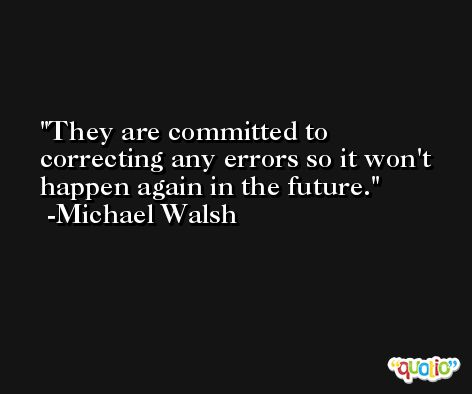They are committed to correcting any errors so it won't happen again in the future. -Michael Walsh