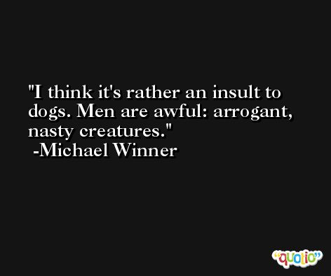 I think it's rather an insult to dogs. Men are awful: arrogant, nasty creatures. -Michael Winner