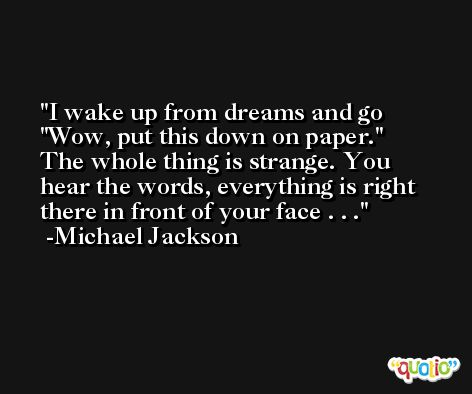 I wake up from dreams and go 'Wow, put this down on paper.' The whole thing is strange. You hear the words, everything is right there in front of your face . . . -Michael Jackson