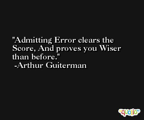 Admitting Error clears the Score, And proves you Wiser than before. -Arthur Guiterman