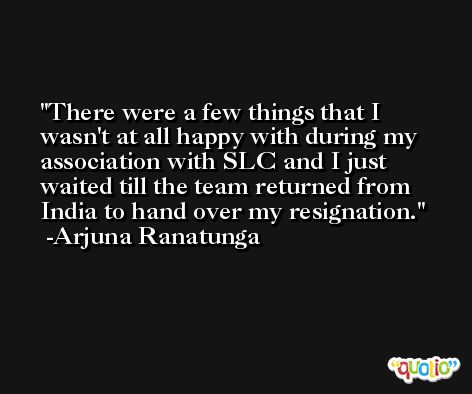 There were a few things that I wasn't at all happy with during my association with SLC and I just waited till the team returned from India to hand over my resignation. -Arjuna Ranatunga