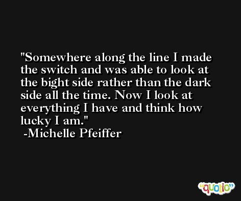 Somewhere along the line I made the switch and was able to look at the bight side rather than the dark side all the time. Now I look at everything I have and think how lucky I am. -Michelle Pfeiffer