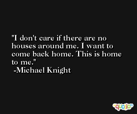 I don't care if there are no houses around me. I want to come back home. This is home to me. -Michael Knight