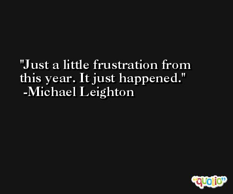 Just a little frustration from this year. It just happened. -Michael Leighton