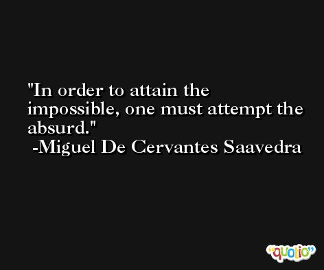 In order to attain the impossible, one must attempt the absurd. -Miguel De Cervantes Saavedra