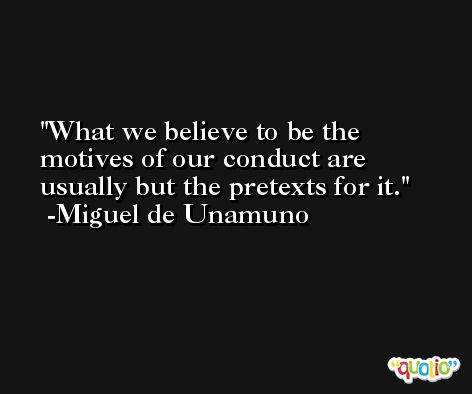 What we believe to be the motives of our conduct are usually but the pretexts for it. -Miguel de Unamuno