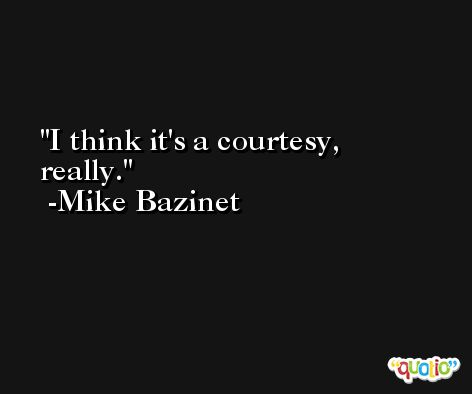 I think it's a courtesy, really. -Mike Bazinet