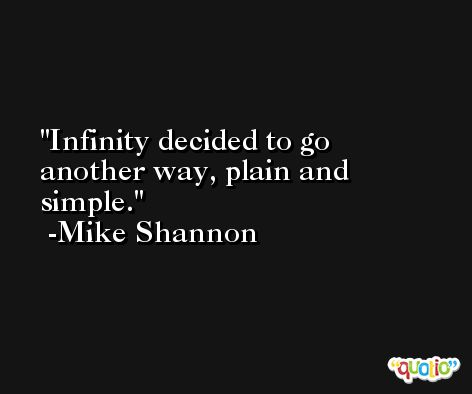 Infinity decided to go another way, plain and simple. -Mike Shannon