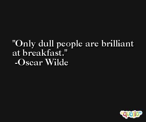 Only dull people are brilliant at breakfast. -Oscar Wilde