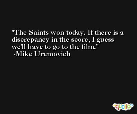 The Saints won today. If there is a discrepancy in the score, I guess we'll have to go to the film. -Mike Uremovich