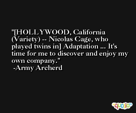 [HOLLYWOOD, California (Variety) -- Nicolas Cage, who played twins in] Adaptation ... It's time for me to discover and enjoy my own company. -Army Archerd