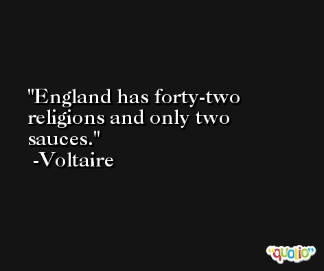 England has forty-two religions and only two sauces. -Voltaire
