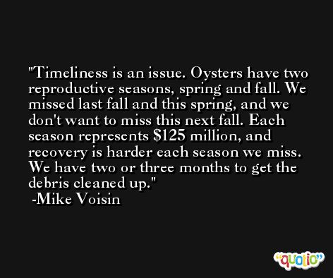 Timeliness is an issue. Oysters have two reproductive seasons, spring and fall. We missed last fall and this spring, and we don't want to miss this next fall. Each season represents $125 million, and recovery is harder each season we miss. We have two or three months to get the debris cleaned up. -Mike Voisin