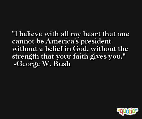 I believe with all my heart that one cannot be America's president without a belief in God, without the strength that your faith gives you. -George W. Bush