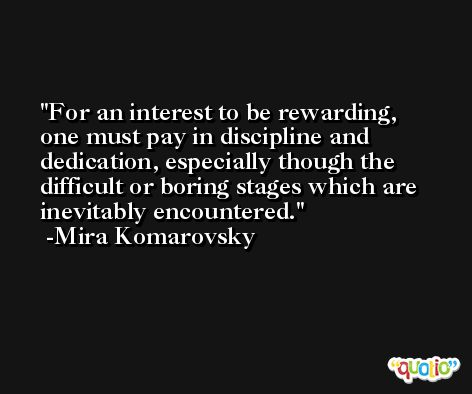 For an interest to be rewarding, one must pay in discipline and dedication, especially though the difficult or boring stages which are inevitably encountered. -Mira Komarovsky