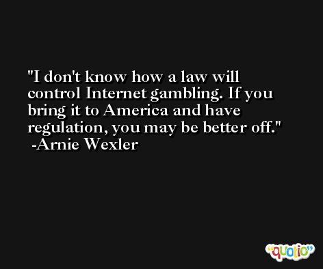 I don't know how a law will control Internet gambling. If you bring it to America and have regulation, you may be better off. -Arnie Wexler