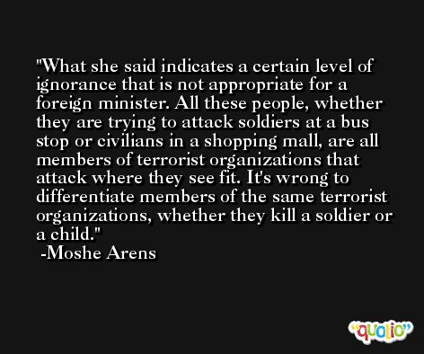 What she said indicates a certain level of ignorance that is not appropriate for a foreign minister. All these people, whether they are trying to attack soldiers at a bus stop or civilians in a shopping mall, are all members of terrorist organizations that attack where they see fit. It's wrong to differentiate members of the same terrorist organizations, whether they kill a soldier or a child. -Moshe Arens
