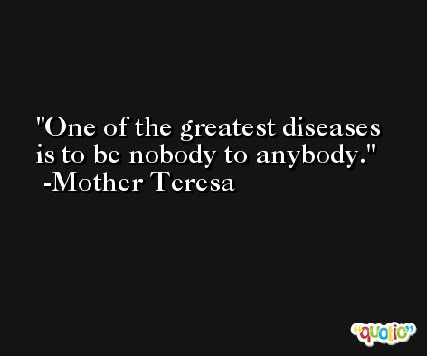 One of the greatest diseases is to be nobody to anybody. -Mother Teresa