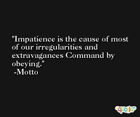 Impatience is the cause of most of our irregularities and extravagances Command by obeying. -Motto