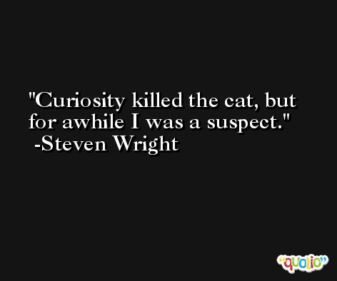 Curiosity killed the cat, but for awhile I was a suspect. -Steven Wright