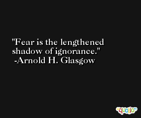 Fear is the lengthened shadow of ignorance. -Arnold H. Glasgow
