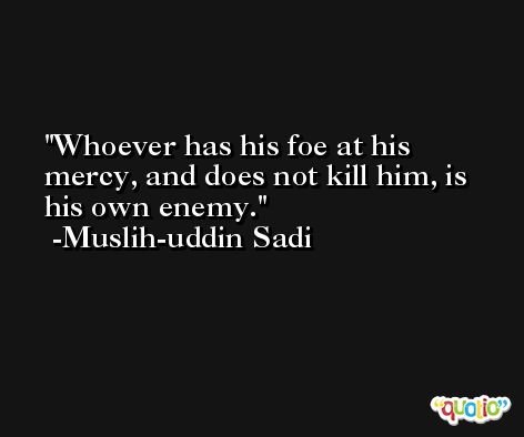 Whoever has his foe at his mercy, and does not kill him, is his own enemy. -Muslih-uddin Sadi