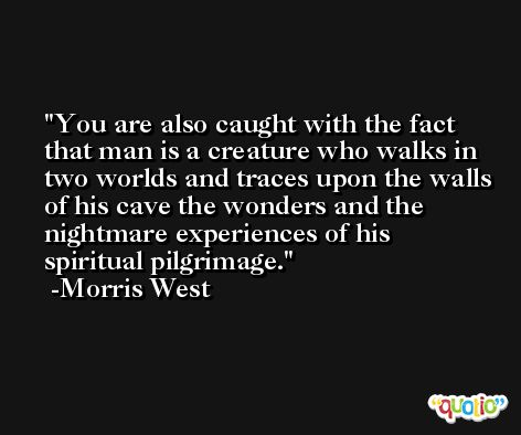 You are also caught with the fact that man is a creature who walks in two worlds and traces upon the walls of his cave the wonders and the nightmare experiences of his spiritual pilgrimage. -Morris West