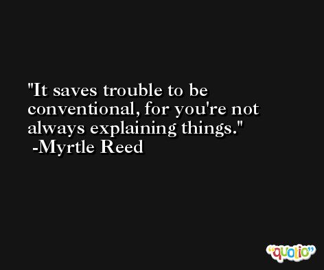 It saves trouble to be conventional, for you're not always explaining things. -Myrtle Reed