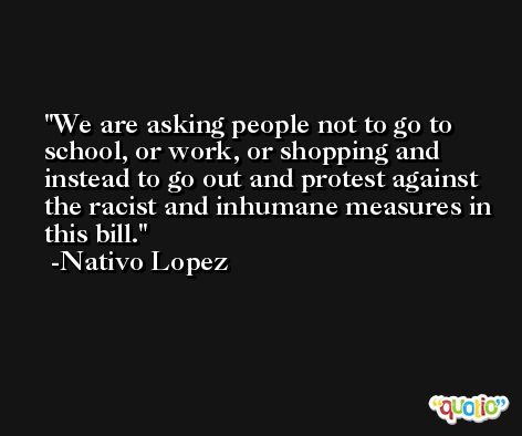 We are asking people not to go to school, or work, or shopping and instead to go out and protest against the racist and inhumane measures in this bill. -Nativo Lopez