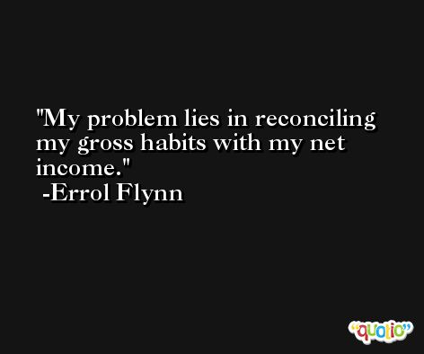 My problem lies in reconciling my gross habits with my net income. -Errol Flynn
