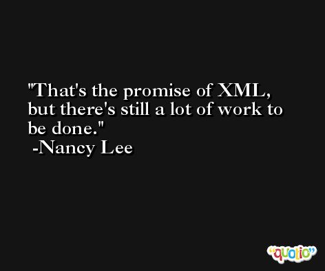 That's the promise of XML, but there's still a lot of work to be done. -Nancy Lee