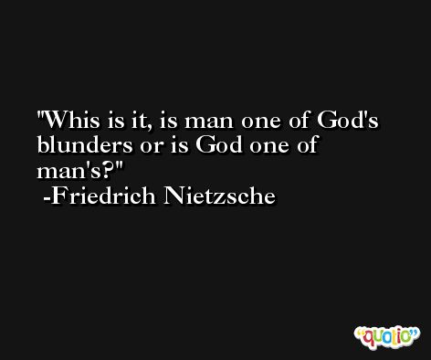 Whis is it, is man one of God's blunders or is God one of man's? -Friedrich Nietzsche