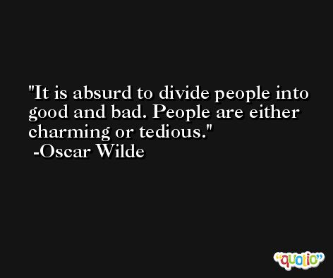 It is absurd to divide people into good and bad. People are either charming or tedious. -Oscar Wilde