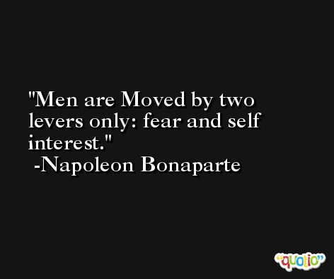 Men are Moved by two levers only: fear and self interest. -Napoleon Bonaparte