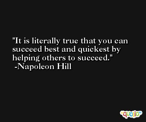It is literally true that you can succeed best and quickest by helping others to succeed. -Napoleon Hill