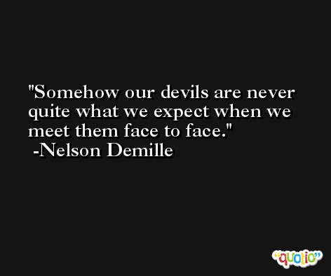 Somehow our devils are never quite what we expect when we meet them face to face. -Nelson Demille