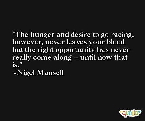 The hunger and desire to go racing, however, never leaves your blood but the right opportunity has never really come along -- until now that is. -Nigel Mansell