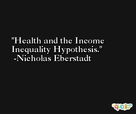 Health and the Income Inequality Hypothesis. -Nicholas Eberstadt