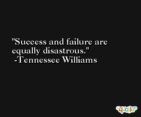 Success and failure are equally disastrous. -Tennessee Williams