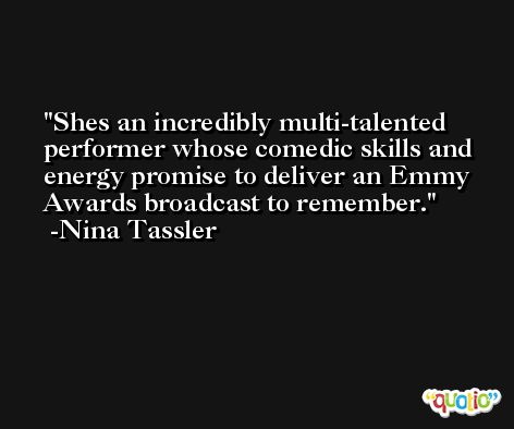 Shes an incredibly multi-talented performer whose comedic skills and energy promise to deliver an Emmy Awards broadcast to remember. -Nina Tassler