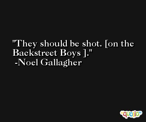 They should be shot. [on the Backstreet Boys ]. -Noel Gallagher