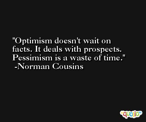 Optimism doesn't wait on facts. It deals with prospects. Pessimism is a waste of time. -Norman Cousins