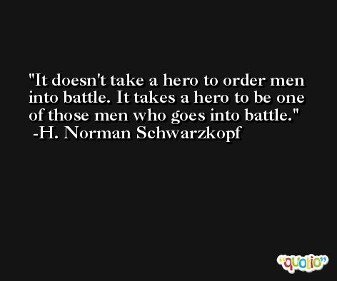 It doesn't take a hero to order men into battle. It takes a hero to be one of those men who goes into battle. -H. Norman Schwarzkopf