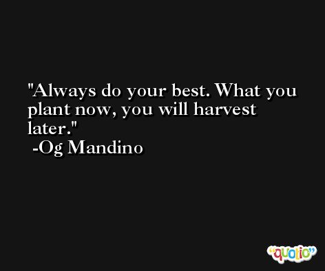 Always do your best. What you plant now, you will harvest later. -Og Mandino