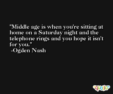 Middle age is when you're sitting at home on a Saturday night and the telephone rings and you hope it isn't for you. -Ogden Nash